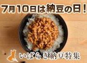 7月10日は納豆の日!いばらき納豆特集